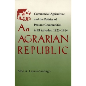 Agrarian Republic: Commercial Agriculture and the Politics of Peasant Communities in El Salvador, 1824-1914 (Pitt Latin American Series)