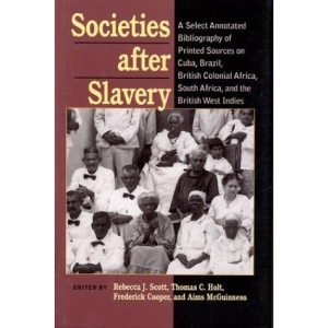 Societies After Slavery: A Select Annotated Bibliography of Printed Sources on Cuba, Brazil, British Colonial Africa, South Africa, and the British ... Latin American) (Pitt Latin American Series)
