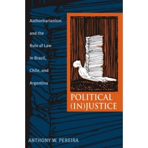 Political (In)Justice: Authoritarianism and the Rule of Law in Brazil, Chile, and Argentina (Pitt Latin American) (Pitt Latin American Series)