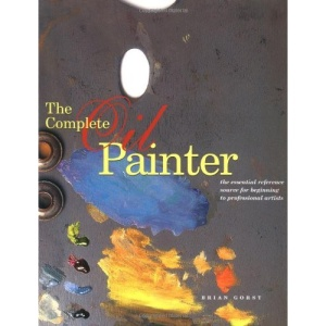 The Complete Oil Painter: The Essential Reference Source for Beginning to Professional Artists