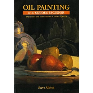 Oil Painting for the Serious Beginner: Basic Lessons in Becoming a Good Painter