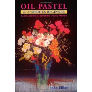 Oil Pastel for the Serious Beginner: Basic Lessons in Becoming a Good Painter (Serious Beginner)