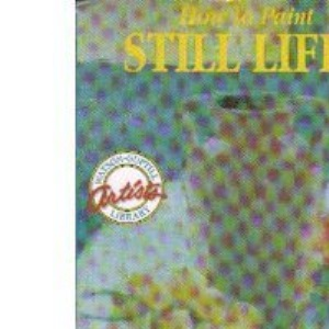 How to Paint Still Lifes (Artists Library)