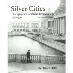 Silver Cities: The Photography of American Urbanization, 1839-1915