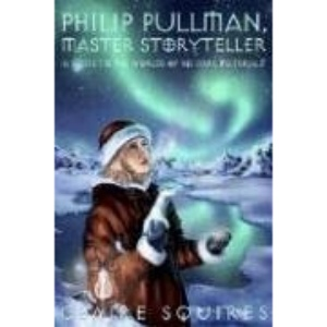 Philip Pullman, Master Storyteller: A Guide to the Worlds of His Dark Materials