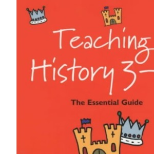Teaching History 3-11: The Essential Guide (Reaching the Standard)