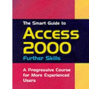 The Smart Guide to Access 2000: Further Skills: A Progressive Course for More Experienced Users (Smart Guides)