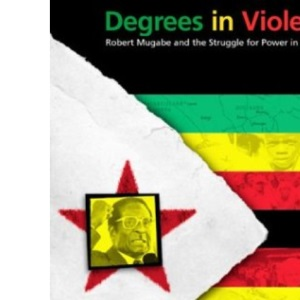 Degrees in Violence: Robert Mugabe and the Struggle for Power in Zimbabwe
