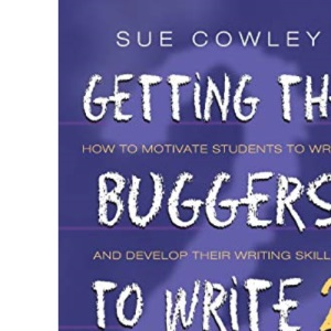 Getting the Buggers to Write 2: How to Motivate Students to Write and Develop Their Writing Skills Including the Basics