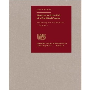 Warfare and the Fall of a Fortified Center: Archaeological Investigations at Aguateca (Vanderbilt Institute of Mesoamerican Archaeology)