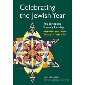 Celebrating the Jewish Year: Spring and Summer Holidays - Passover, Shavuot, the Omer, Tisha B'av