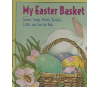 My Easter Basket: Stories, Songs, Poems, Recipes, Crafts, and Fun for Kids