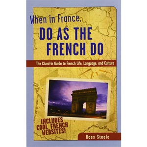 When in France, Do as the French Do: The Clued-in Guide to French Life, Language and Culture (When in...Do as the Locals Do)