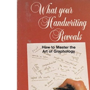 What Your Handwriting Reveals: How to Master the Art of Graphology