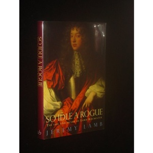 So Idle a Rogue: Life and Death of Lord Rochester