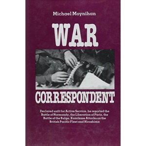 War Correspondent: Decreed Unfit for Service, the Author Saw the Normandy Landings, Arnhem, the Battle of the Bulge and Kamikaze Attacks