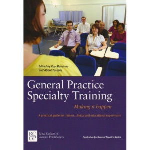 General Practice Specialty Training: Making It Happen: A Practical Guide for Trainers, Clinical and Educational Supervisors