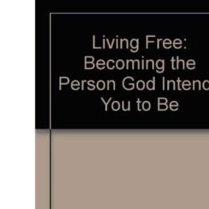 Living Free: Becoming the Person God Intends You to Be