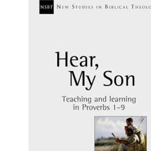 Hear, my son: Teaching and Learning in Proverbs 1-9 (New Studies in Biblical Theology)