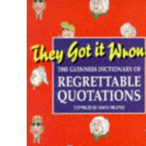 They Got it Wrong: Guinness Dictionary of Regrettable Quotations
