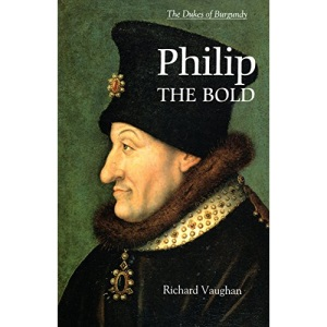 Philip the Bold: The Formation of the Burgundian State (The History of Valois Burgundy)
