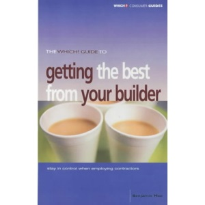 The Which? Guide to Getting the Best from Your Builder: Stay in Control When Employing Contractors (Which? Consumer Guides)