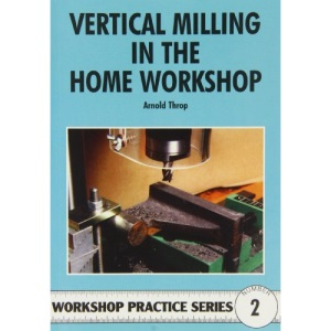Vertical Milling in the Home Workshop: 2 (Workshop Practice)