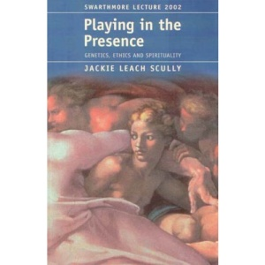 Playing in the Presence: Genetics, Ethics and Spirituality (Swarthmore lecture)