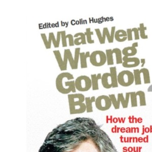 What Went Wrong, Gordon Brown?: How the Dream Job Turned Sour