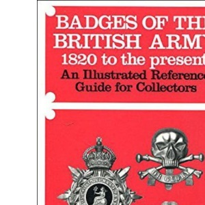 Badges of the British Army, 1820 to the Present: An Illustrated Reference Guide for Collectors (Illustrated reference guides for collectors)
