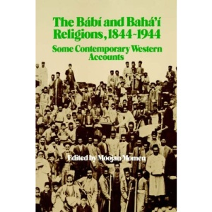 The Babi and Baha'i Religions, 1844-1944: Some Contemporary Western Accounts