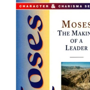 Moses: The Making of a Leader (Character & Charisma)
