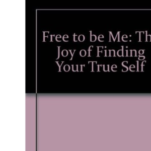 Free to be Me: The Joy of Finding Your True Self