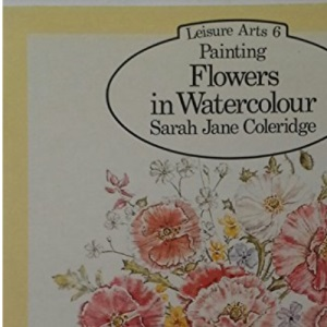 Painting Flowers in Watercolour (Leisure Arts 6)