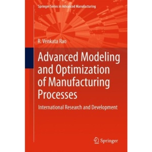 Advanced Modeling and Optimization of Manufacturing Processes: International Research and Development (Springer Series in Advanced Manufacturing)