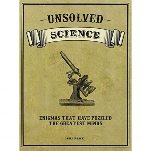 Unsolved Science. Enigmas that have puzzled the greatest minds.