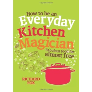 How to be an Everyday Kitchen Magician: Fabulous Food for Almost Free