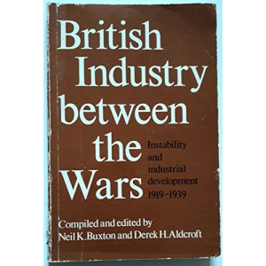 British Industry Between the Wars: Instability and Industrial Development, 1919-39