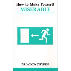 How to Make Yourself Miserable: Manage Your Emotions by Controlling Your Thoughts (Overcoming common problems)