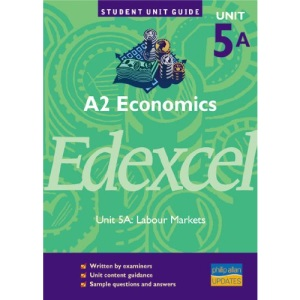 A2 Economics Edexcel Unit 5A: Labour Markets Unit Guide (A2 Economics Edexcel: Labour Markets)