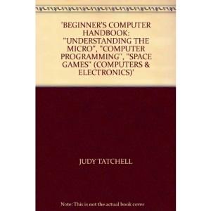 Beginner's Computer Handbook: Understanding the Micro, Computer Programming, Space Games (Computers & Electronics)