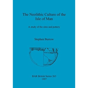 The Neolithic Culture of the Isle of Man: A study of the sites and pottery (263) (British Archaeological Reports British Series)