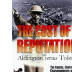 The Cost of a Reputation: Aldington Versus Tolstoy - The Causes, Course and Consequences of the Notorious Libel Case
