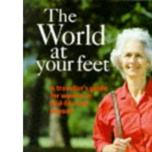 The World at Your Feet: Traveller's Guide for Women in Mid-life and Beyond