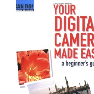 Your Digital Camera Made Easy: A Beginner's Guide (Can Do! Computing for Beginners)