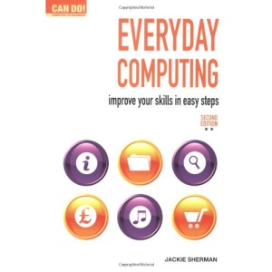 Everyday Computing: Improve Your Skills in Easy Steps (Can Do! Computing for Beginners)