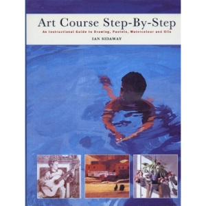 Art Course Step by Step.  An instructional guide to Drawing, Pastels, Watercolours and Oils