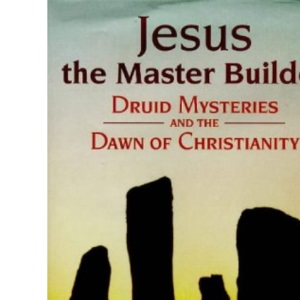 Jesus the Master Builder: Druid Mysteries and the Dawn of Christianity
