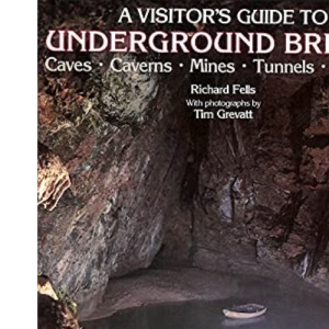A Visitor's Guide to Britain Underground: Caves, Caverns, Mines, Grottoes and Tunnels