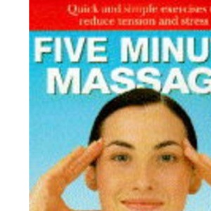 Five Minute Massage: Quick and Simple Exercises to Reduce Tension and Stress (The five minute series)